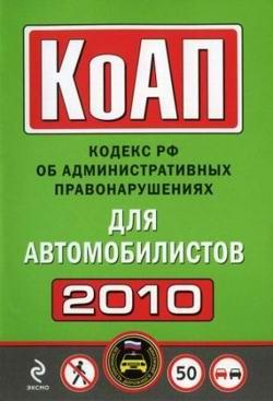 КоАП России. Кодекс РФ об административных правонарушениях для автомобилистов 2010