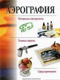 Книга Аэрография: материалы и инструменты, техника и приемы.