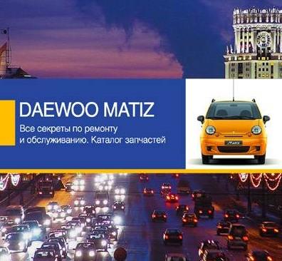 Daewoo Matiz. Все секреты по ремонту и обслуживанию. Каталог запчастей