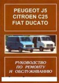 РУКОВОДСТВО ПО РЕМОНТУ, УСТРОЙСТВУ, ЭКСПЛУАТАЦИИ И ТЕХНИЧЕСКОМУ ОБСЛУЖИВАНИЮ АВТОМОБИЛЯ PEUGEOT J5, CITROEN C25, FIAT DUCATO (ПЕЖО, СИТРОЕН, ФИАТ ДУКАТО) С 1982 Г. ВЫПУСКА